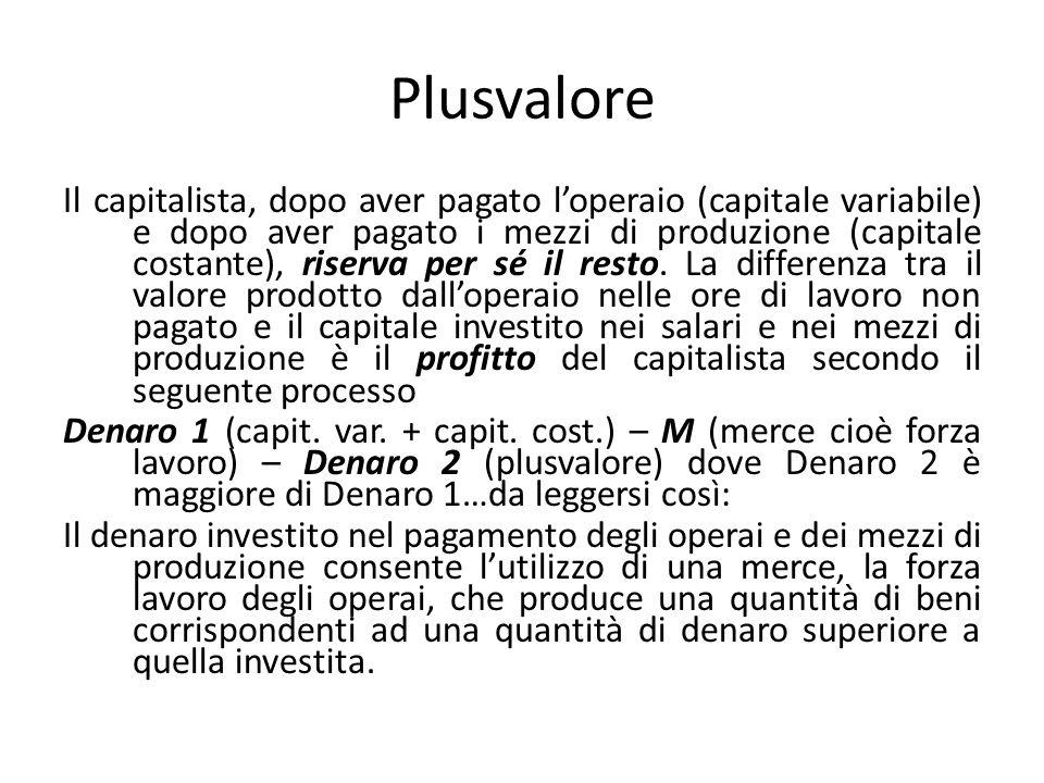 Plusvalore Il capitalista, dopo aver pagato l'operaio (capitale variabile) e dopo aver pagato i mezzi di produzione (capitale costante), riserva per s