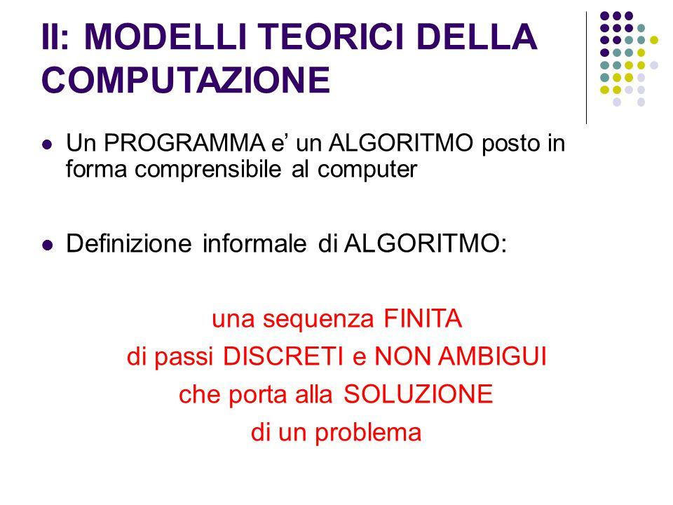 II: MODELLI TEORICI DELLA COMPUTAZIONE Un PROGRAMMA e' un ALGORITMO posto in forma comprensibile al computer Definizione informale di ALGORITMO: una s