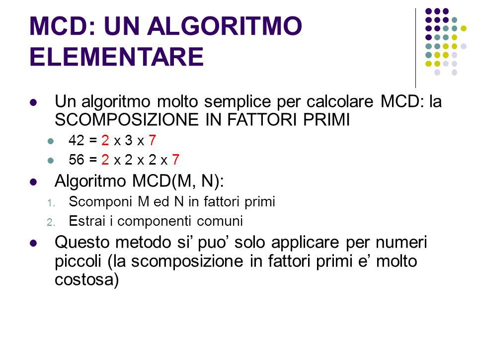 MCD: UN ALGORITMO ELEMENTARE Un algoritmo molto semplice per calcolare MCD: la SCOMPOSIZIONE IN FATTORI PRIMI 42 = 2 x 3 x 7 56 = 2 x 2 x 2 x 7 Algori