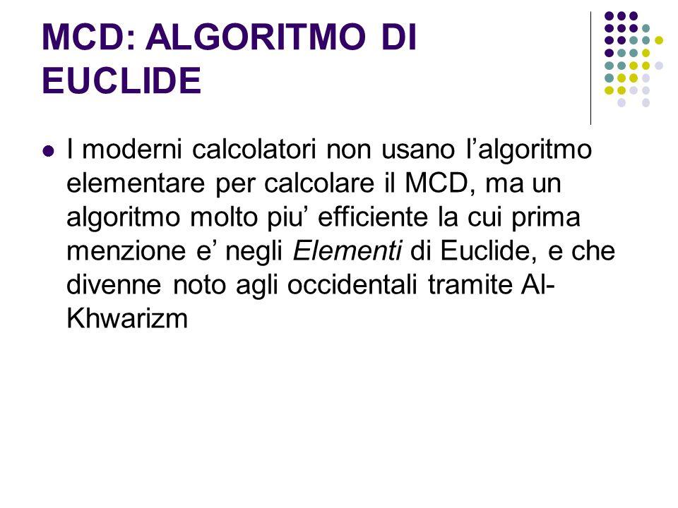 MCD: ALGORITMO DI EUCLIDE I moderni calcolatori non usano l'algoritmo elementare per calcolare il MCD, ma un algoritmo molto piu' efficiente la cui pr
