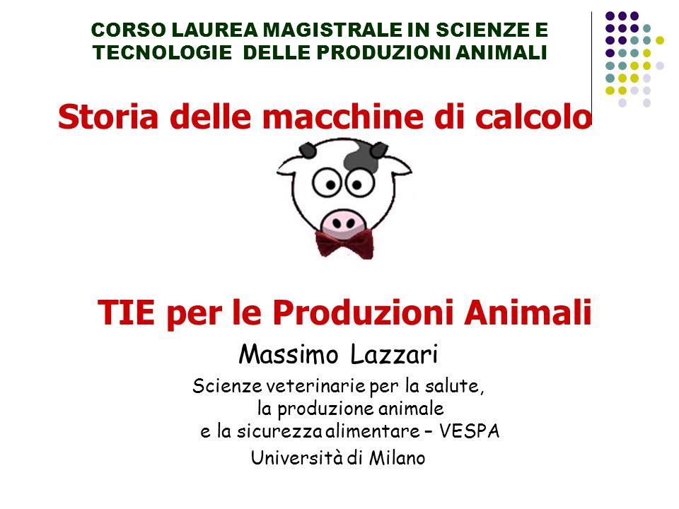 Storia delle macchine di calcolo CORSO LAUREA MAGISTRALE IN SCIENZE E TECNOLOGIE DELLE PRODUZIONI ANIMALI TIE per le Produzioni Animali Massimo Lazzar
