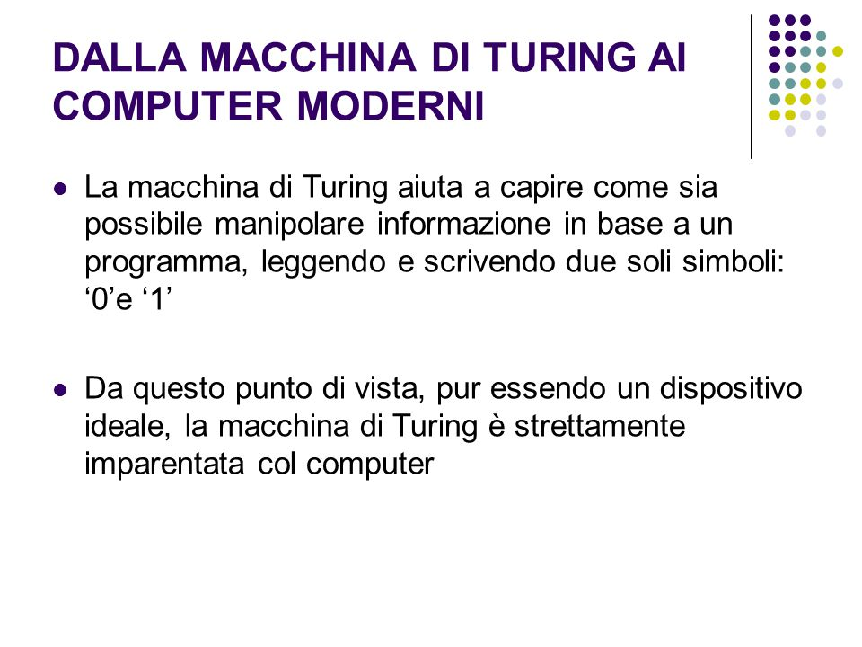 DALLA MACCHINA DI TURING AI COMPUTER MODERNI La macchina di Turing aiuta a capire come sia possibile manipolare informazione in base a un programma, l