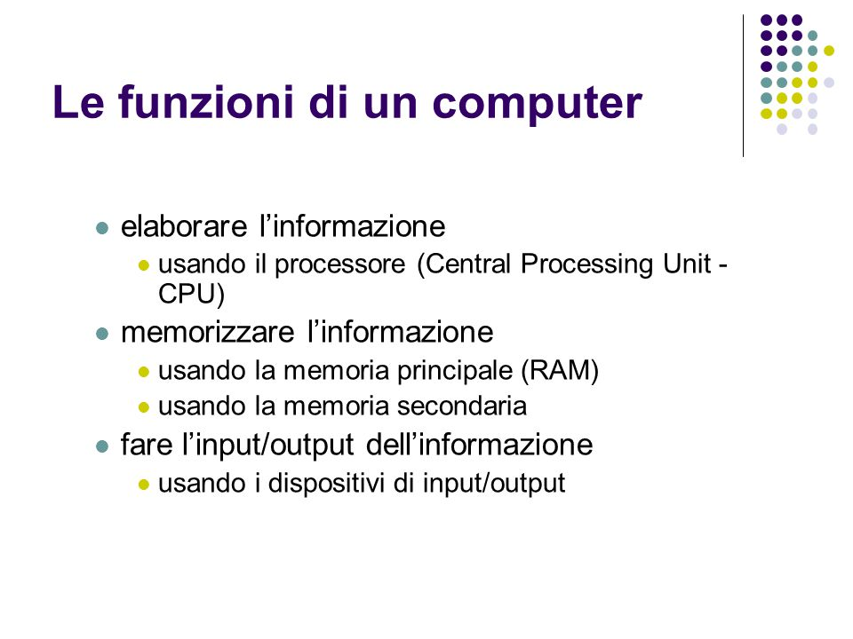Le funzioni di un computer elaborare l'informazione usando il processore (Central Processing Unit - CPU) memorizzare l'informazione usando la memoria
