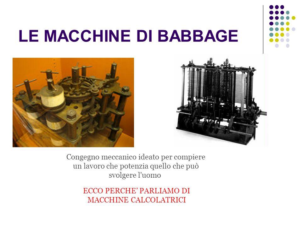 LE MACCHINE DI BABBAGE Congegno meccanico ideato per compiere un lavoro che potenzia quello che può svolgere l'uomo ECCO PERCHE' PARLIAMO DI MACCHINE
