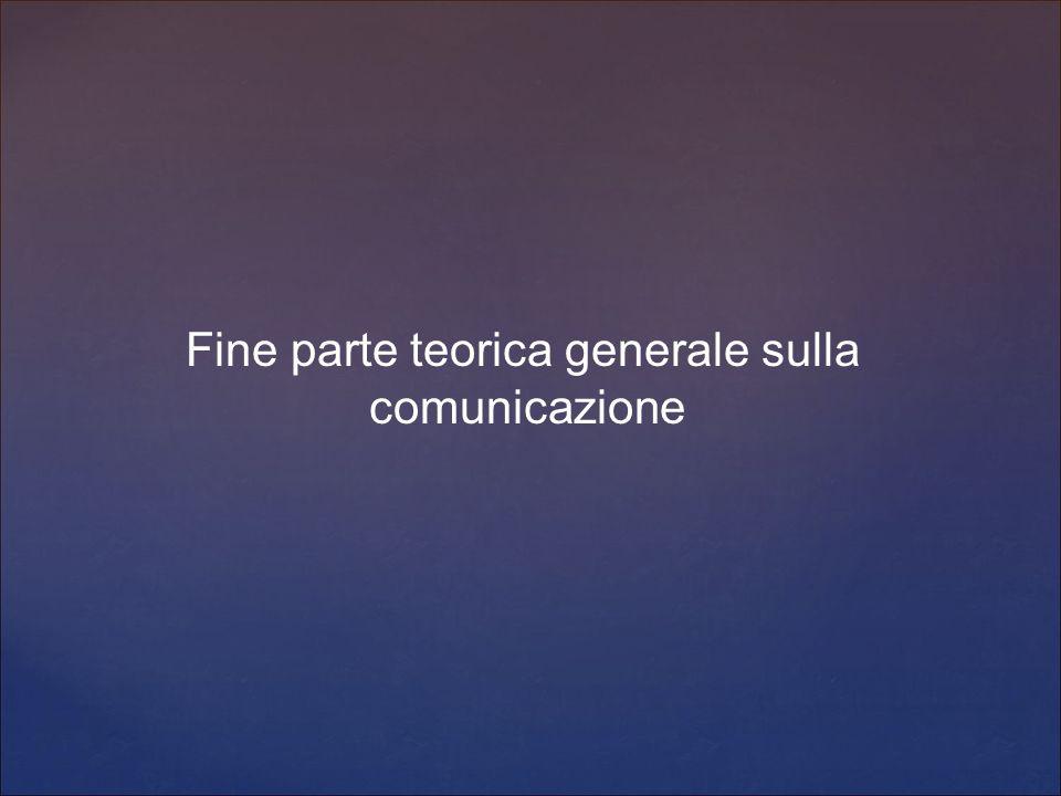 Fine parte teorica generale sulla comunicazione