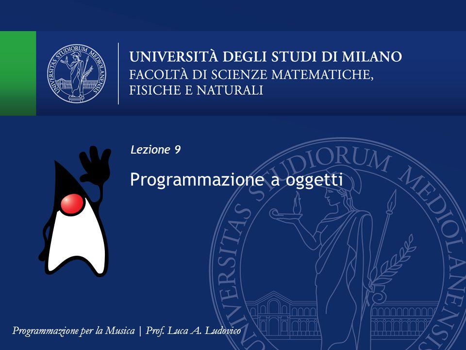 Programmazione a oggetti Lezione 9 Programmazione per la Musica | Prof. Luca A. Ludovico
