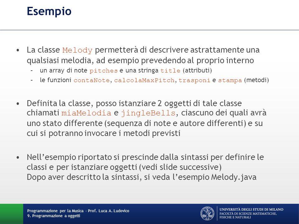 Esempio La classe Melody permetterà di descrivere astrattamente una qualsiasi melodia, ad esempio prevedendo al proprio interno –un array di note pitches e una stringa title (attributi) –le funzioni contaNote, calcolaMaxPitch, trasponi e stampa (metodi) Definita la classe, posso istanziare 2 oggetti di tale classe chiamati miaMelodia e jingleBells, ciascuno dei quali avrà uno stato differente (sequenza di note e autore differenti) e su cui si potranno invocare i metodi previsti Nell'esempio riportato si prescinde dalla sintassi per definire le classi e per istanziare oggetti (vedi slide successive) Dopo aver descritto la sintassi, si veda l'esempio Melody.java Programmazione per la Musica - Prof.