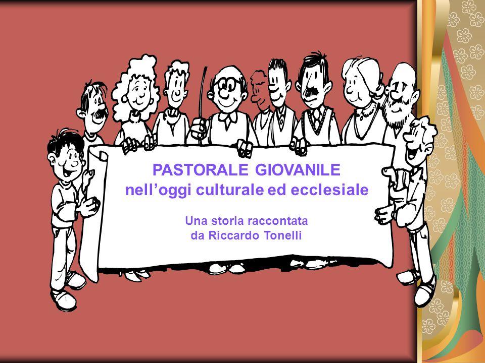 PASTORALE GIOVANILE nell'oggi culturale ed ecclesiale Una storia raccontata da Riccardo Tonelli