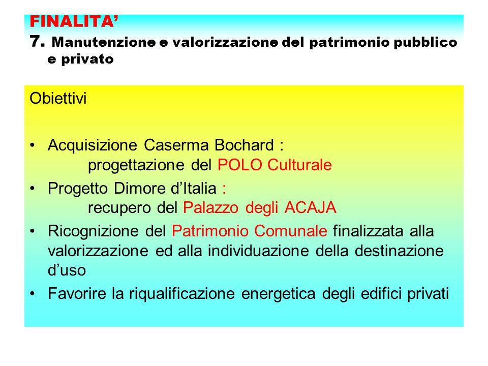FINALITA' 7. Manutenzione e valorizzazione del patrimonio pubblico e privato Obiettivi Acquisizione Caserma Bochard : progettazione del POLO Culturale