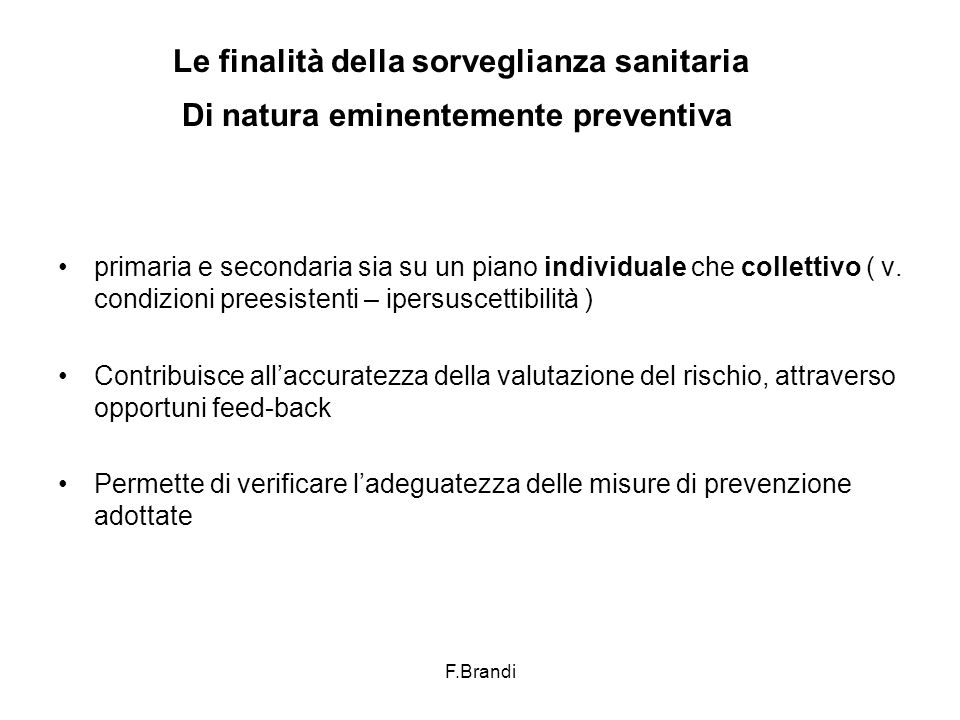 F.Brandi Le finalità della sorveglianza sanitaria Di natura eminentemente preventiva primaria e secondaria sia su un piano individuale che collettivo ( v.