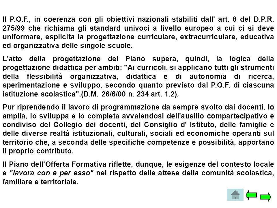 Il P.O.F., in coerenza con gli obiettivi nazionali stabiliti dall' art. 8 del D.P.R. 275/99 che richiama gli standard univoci a livello europeo a cui