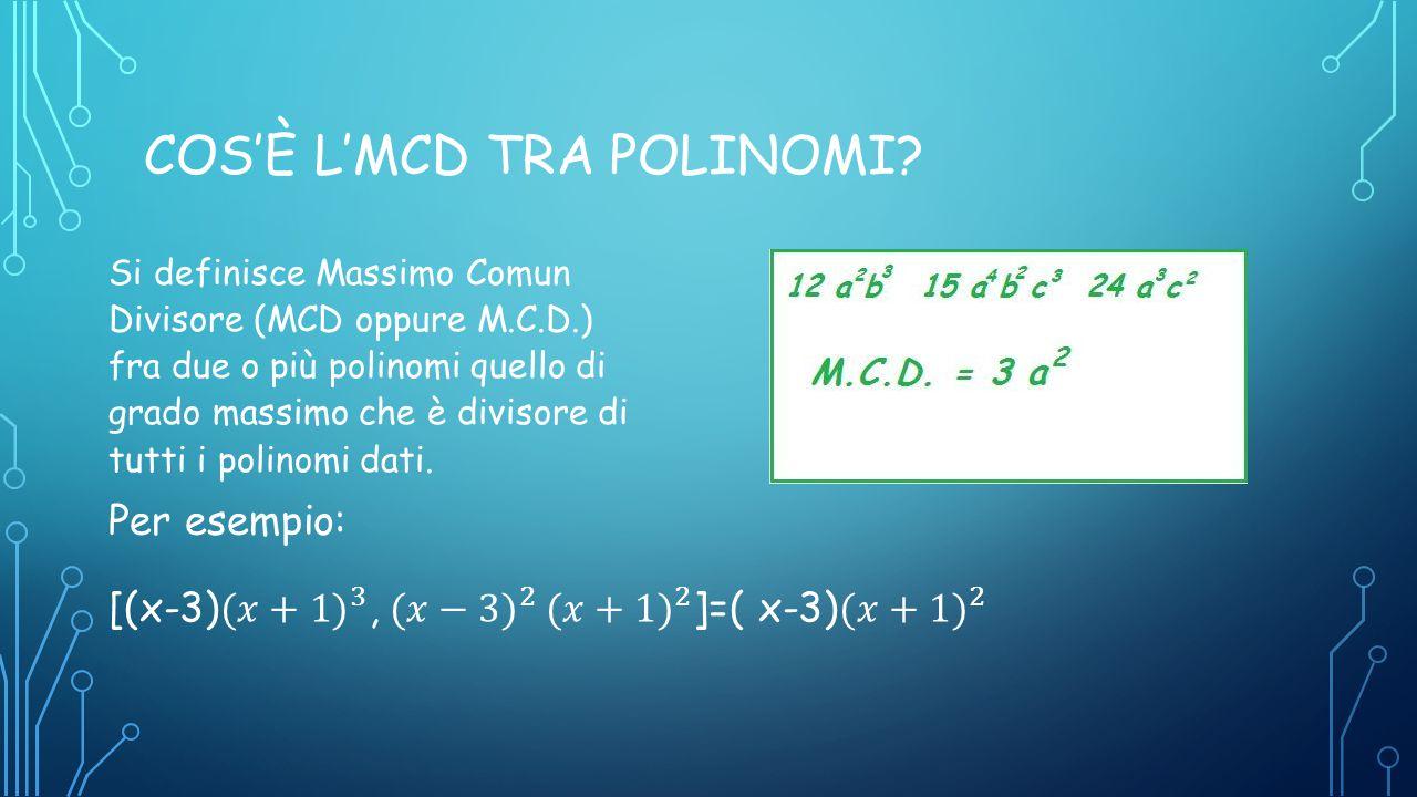 COS'È L'MCD TRA POLINOMI? Si definisce Massimo Comun Divisore (MCD oppure M.C.D.) fra due o più polinomi quello di grado massimo che è divisore di tut