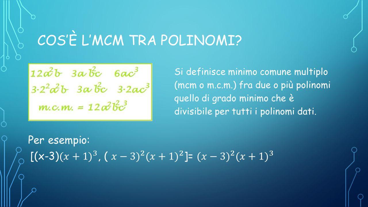 COS'È L'MCM TRA POLINOMI? Si definisce minimo comune multiplo (mcm o m.c.m.) fra due o più polinomi quello di grado minimo che è divisibile per tutti