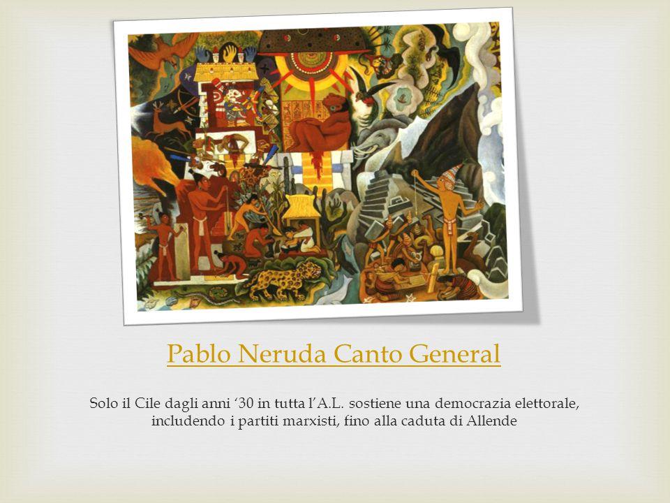 Pablo Neruda Canto General Solo il Cile dagli anni '30 in tutta l'A.L. sostiene una democrazia elettorale, includendo i partiti marxisti, fino alla ca