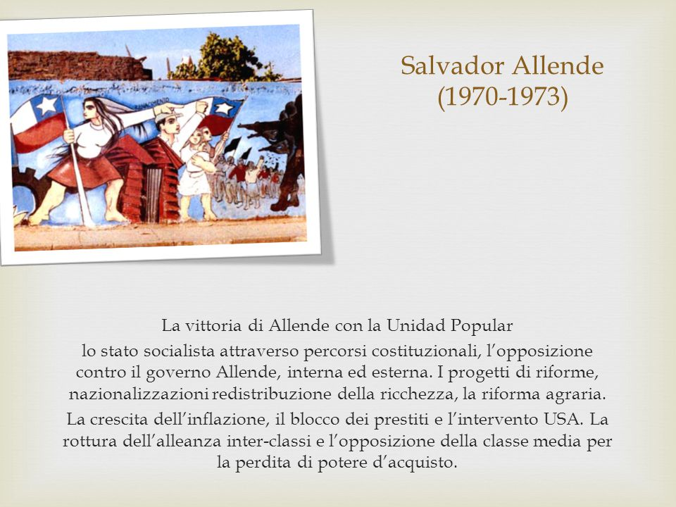 Salvador Allende (1970-1973) La vittoria di Allende con la Unidad Popular lo stato socialista attraverso percorsi costituzionali, l'opposizione contro