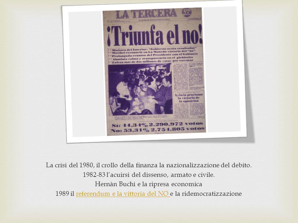 La crisi del 1980, il crollo della finanza la nazionalizzazione del debito. 1982-83 l'acuirsi del dissenso, armato e civile. Hernàn Buchi e la ripresa