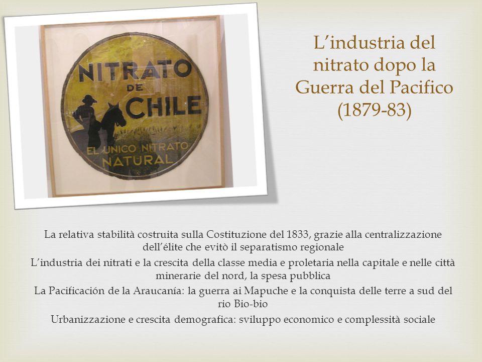 L'industria del nitrato dopo la Guerra del Pacifico (1879-83) La relativa stabilità costruita sulla Costituzione del 1833, grazie alla centralizzazion