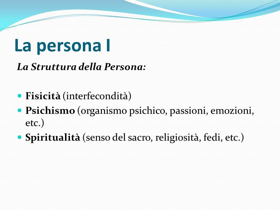 La persona I La Struttura della Persona: Fisicità (interfecondità) Psichismo (organismo psichico, passioni, emozioni, etc.) Spiritualità (senso del sa