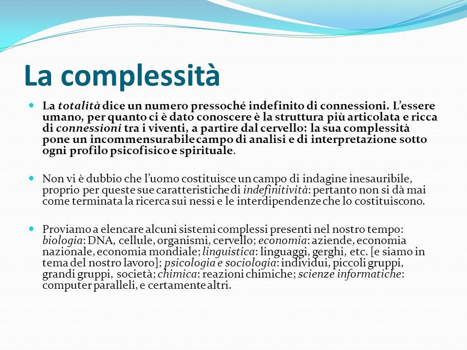La complessità La totalità dice un numero pressoché indefinito di connessioni. L'essere umano, per quanto ci è dato conoscere è la struttura più artic