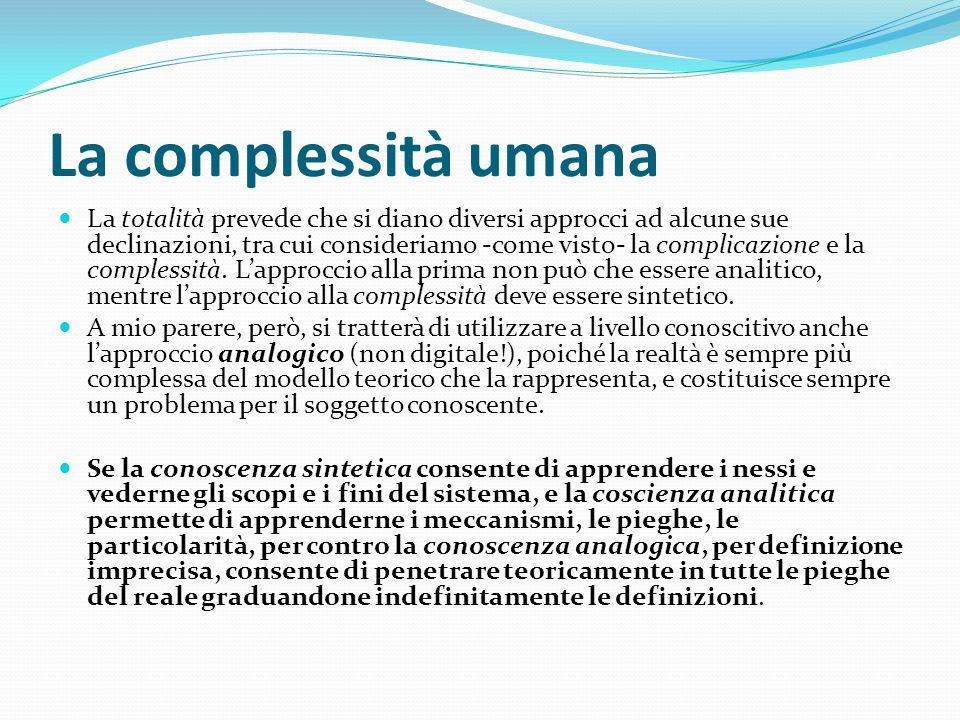 La complessità umana La totalità prevede che si diano diversi approcci ad alcune sue declinazioni, tra cui consideriamo -come visto- la complicazione