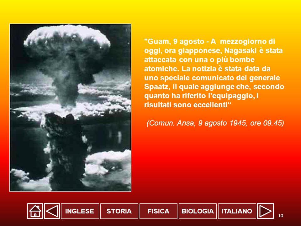 INGLESESTORIABIOLOGIAITALIANOFISICA Guam, 9 agosto - A mezzogiorno di oggi, ora giapponese, Nagasaki è stata attaccata con una o più bombe atomiche.