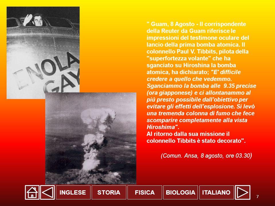 INGLESESTORIABIOLOGIAITALIANOFISICA Guam, 8 Agosto - Il corrispondente della Reuter da Guam riferisce le impressioni del testimone oculare del lancio della prima bomba atomica.