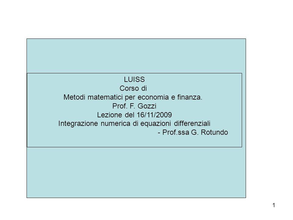 1 LUISS Corso di Metodi matematici per economia e finanza. Prof. F. Gozzi Lezione del 16/11/2009 Integrazione numerica di equazioni differenziali - Pr