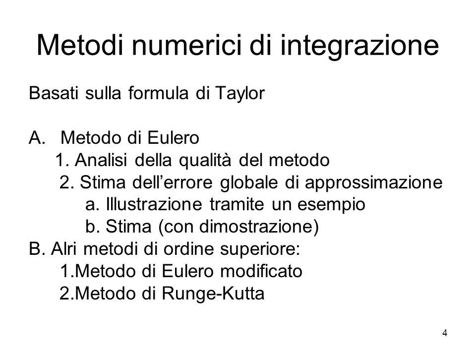 4 Metodi numerici di integrazione Basati sulla formula di Taylor A.Metodo di Eulero 1. Analisi della qualità del metodo 2. Stima dell'errore globale d