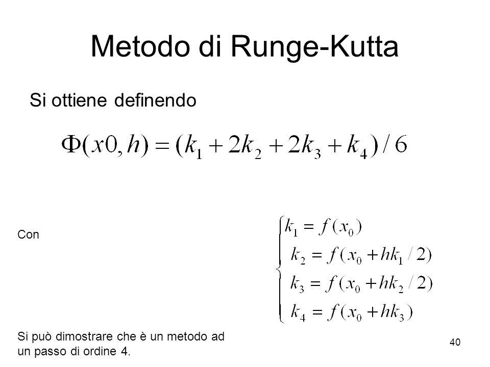 40 Metodo di Runge-Kutta Si ottiene definendo Con Si può dimostrare che è un metodo ad un passo di ordine 4.