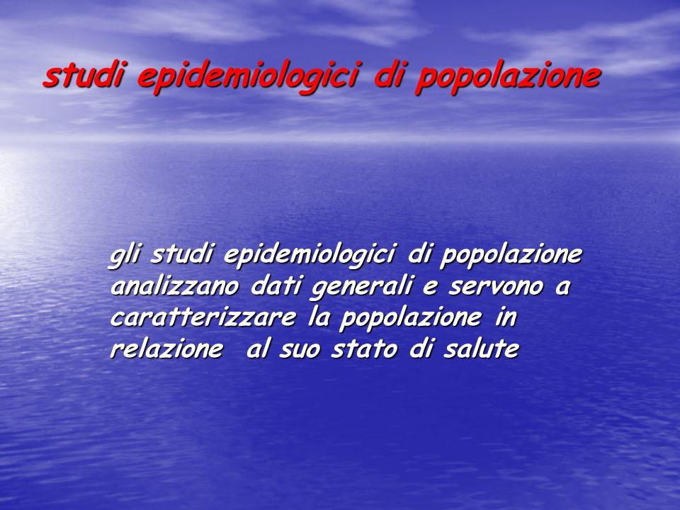 studi epidemiologici di popolazione gli studi epidemiologici di popolazione analizzano dati generali e servono a caratterizzare la popolazione in relazione al suo stato di salute