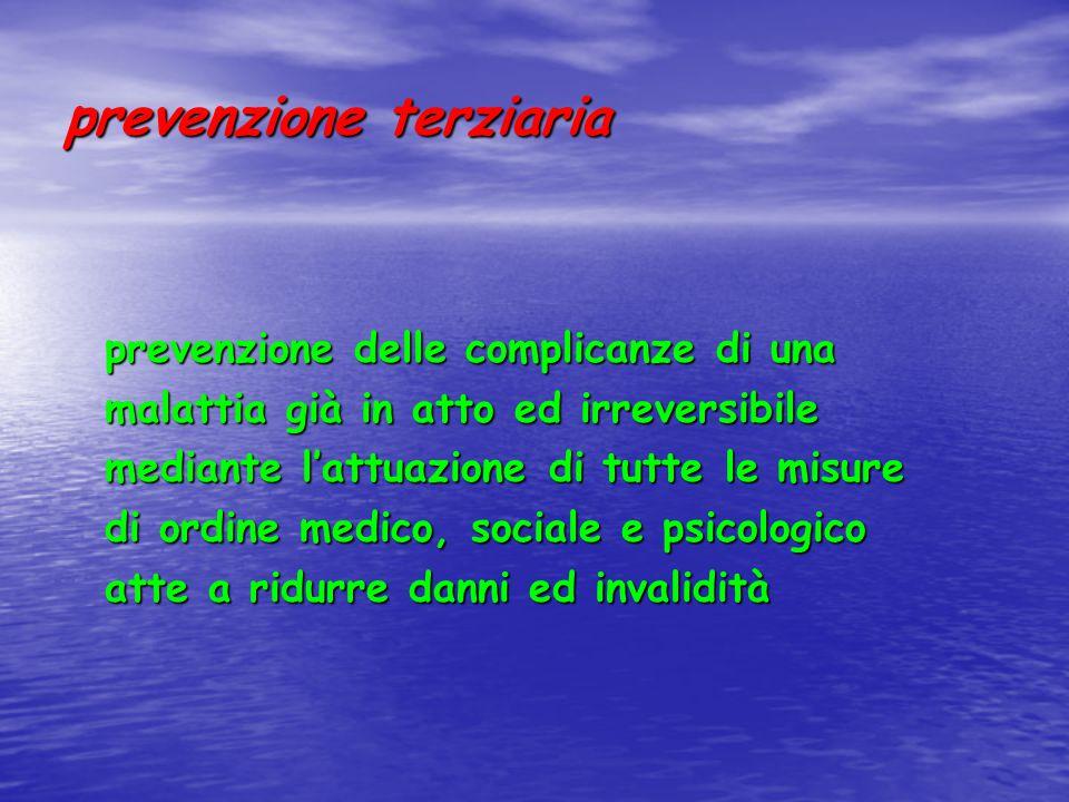 prevenzione terziaria prevenzione delle complicanze di una malattia già in atto ed irreversibile mediante l'attuazione di tutte le misure di ordine medico, sociale e psicologico atte a ridurre danni ed invalidità