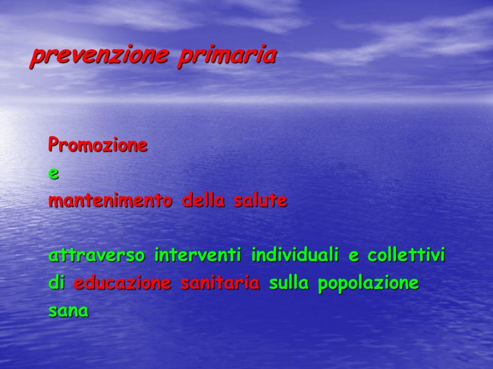 prevenzione primaria Promozionee mantenimento della salute attraverso interventi individuali e collettivi di educazione sanitaria sulla popolazione sana
