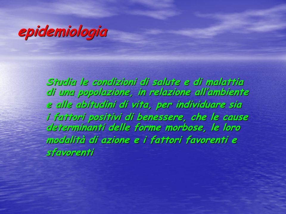 epidemiologia Nell'epidemiologia l'unità di studio è la popolazione (o il gruppo di soggetti che la rappresentano) nella sua totalità, sani e malati Vengono studiati tutti i casi così come si presentano in una determinata popolazione o vengono scelti in base a caratteristiche specifiche (studi epidemiologici) L'obiettivo e giungere alla conoscenza delle cause o fattori che determinano o facilitano l'instaurarsi delle condizioni di salute e/o di malattia e descriverne il comportamento