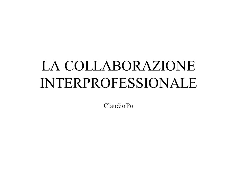 LA COLLABORAZIONE INTERPROFESSIONALE Claudio Po