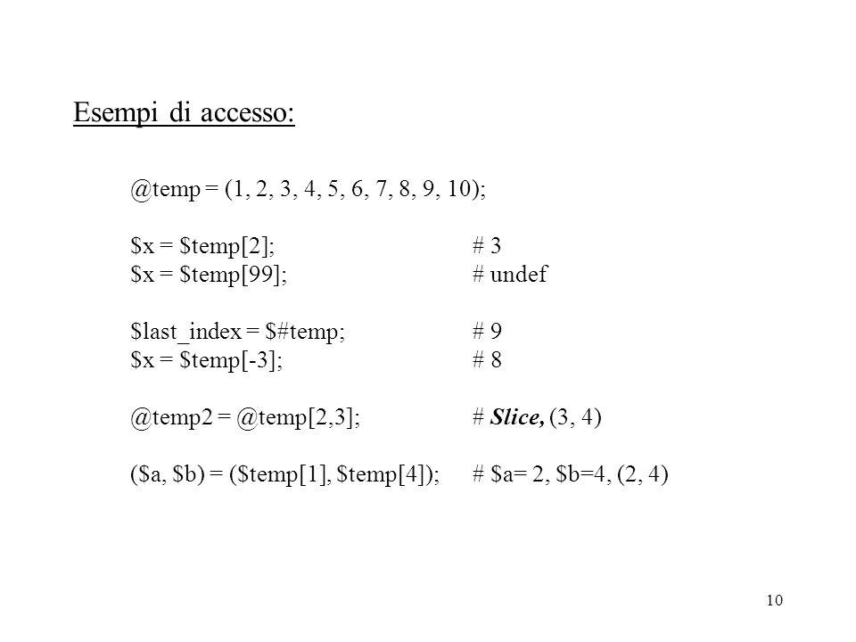 10 Esempi di accesso: @temp = (1, 2, 3, 4, 5, 6, 7, 8, 9, 10); $x = $temp[2];# 3 $x = $temp[99];# undef $last_index = $#temp;# 9 $x = $temp[-3];# 8 @temp2 = @temp[2,3];# Slice, (3, 4) ($a, $b) = ($temp[1], $temp[4]);# $a= 2, $b=4, (2, 4)