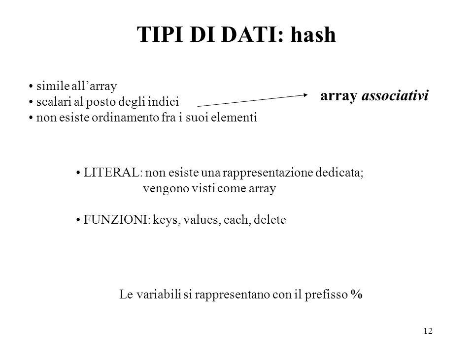 12 TIPI DI DATI: hash LITERAL: non esiste una rappresentazione dedicata; vengono visti come array FUNZIONI: keys, values, each, delete simile all'array scalari al posto degli indici non esiste ordinamento fra i suoi elementi array associativi Le variabili si rappresentano con il prefisso %