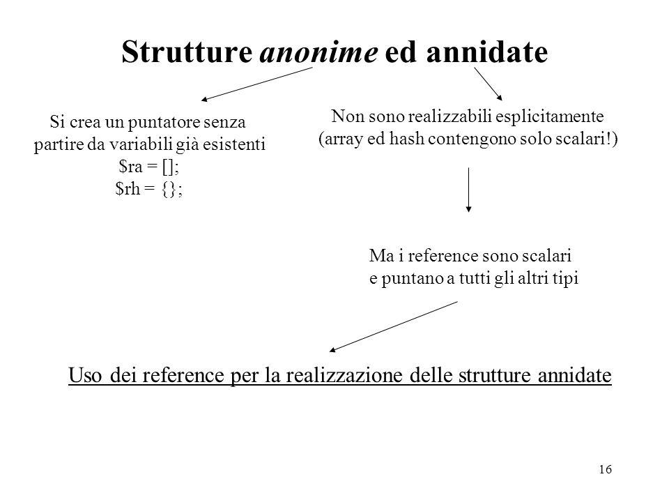 16 Strutture anonime ed annidate Si crea un puntatore senza partire da variabili già esistenti $ra = []; $rh = {}; Non sono realizzabili esplicitament