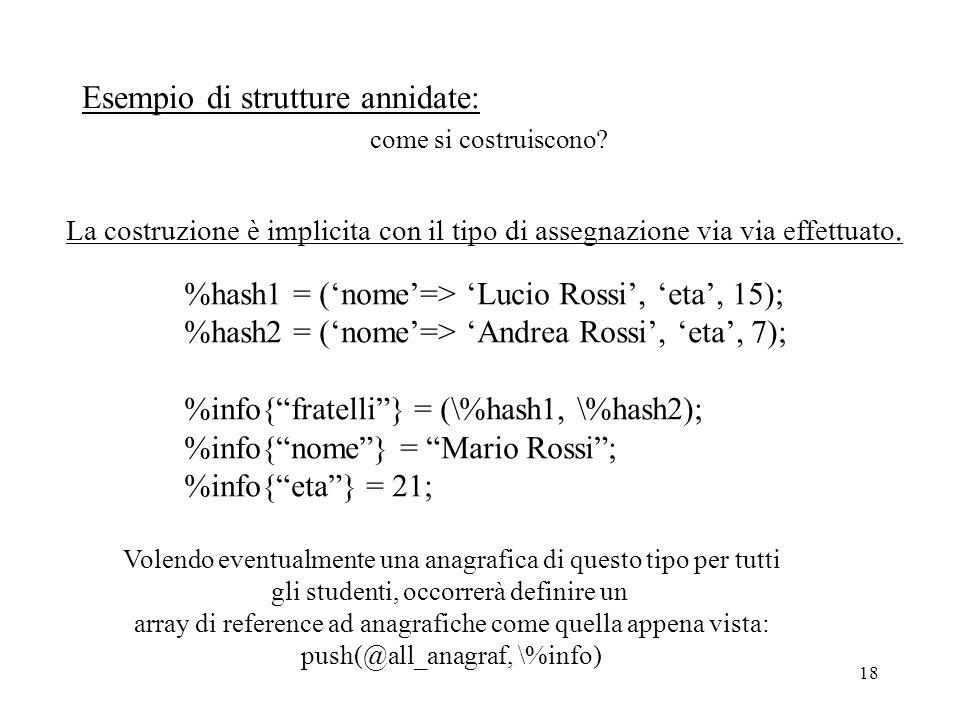 18 Esempio di strutture annidate: come si costruiscono? La costruzione è implicita con il tipo di assegnazione via via effettuato. %hash1 = ('nome'=>