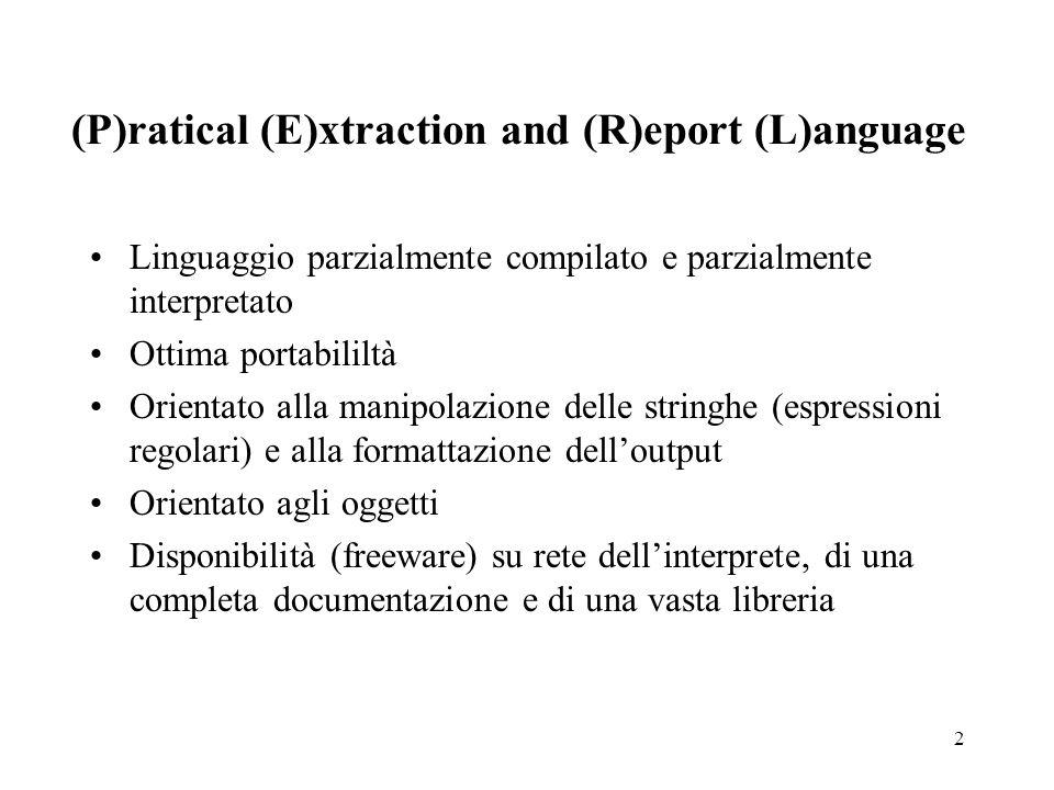 2 (P)ratical (E)xtraction and (R)eport (L)anguage Linguaggio parzialmente compilato e parzialmente interpretato Ottima portabililtà Orientato alla manipolazione delle stringhe (espressioni regolari) e alla formattazione dell'output Orientato agli oggetti Disponibilità (freeware) su rete dell'interprete, di una completa documentazione e di una vasta libreria