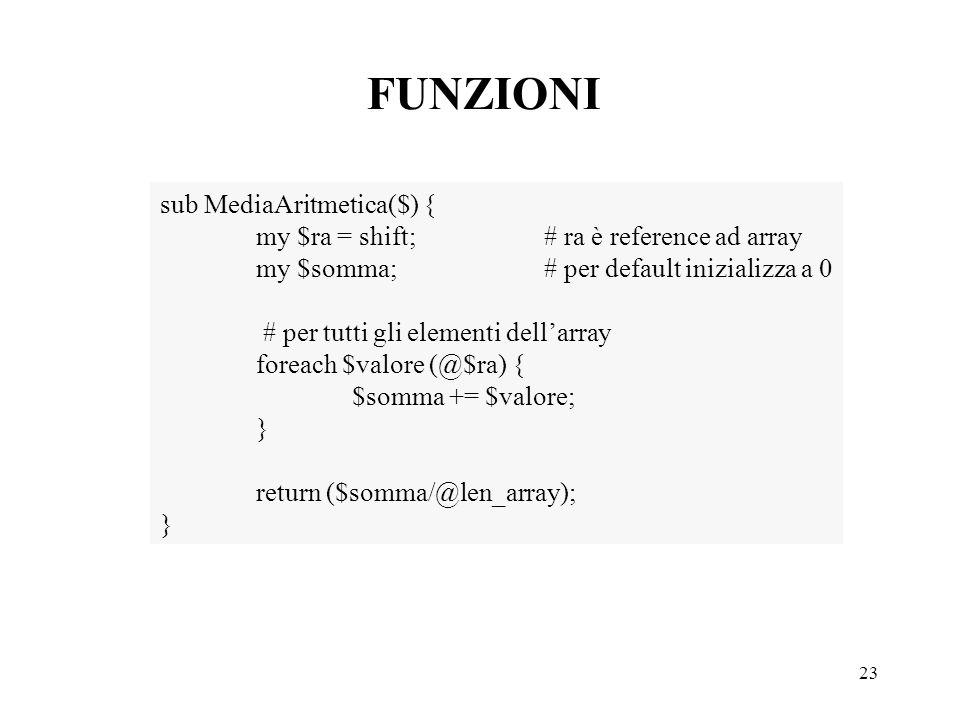 23 FUNZIONI sub MediaAritmetica($) { my $ra = shift;# ra è reference ad array my $somma;# per default inizializza a 0 # per tutti gli elementi dell'array foreach $valore (@$ra) { $somma += $valore; } return ($somma/@len_array); }