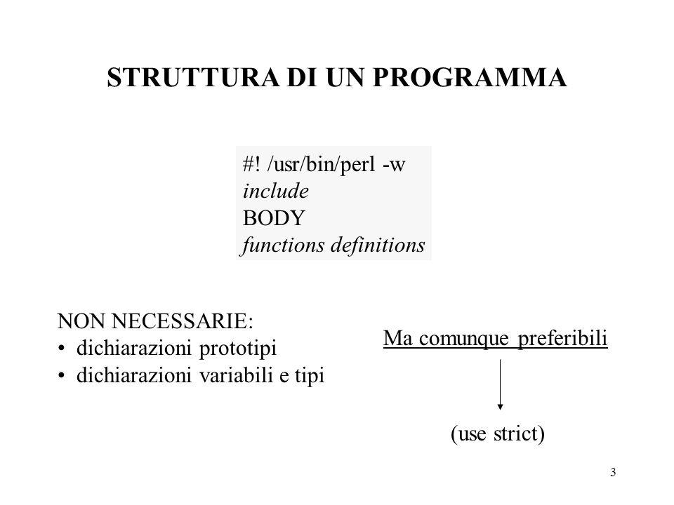 3 STRUTTURA DI UN PROGRAMMA #! /usr/bin/perl -w include BODY functions definitions NON NECESSARIE: dichiarazioni prototipi dichiarazioni variabili e t