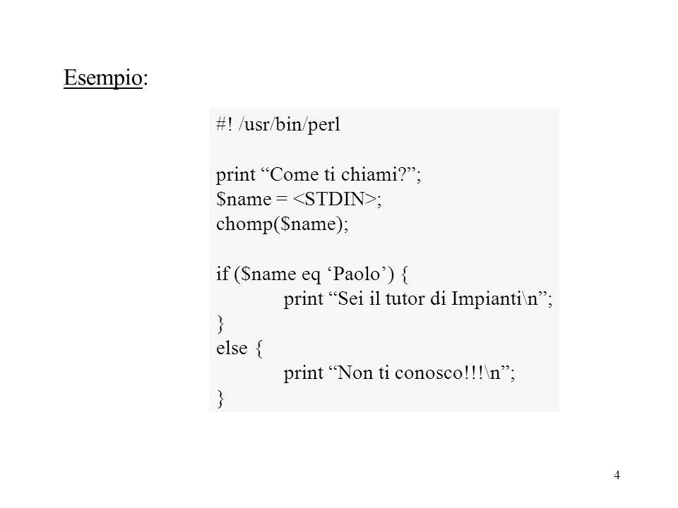 """4 Esempio: #! /usr/bin/perl print """"Come ti chiami?""""; $name = ; chomp($name); if ($name eq 'Paolo') { print """"Sei il tutor di Impianti\n""""; } else { prin"""