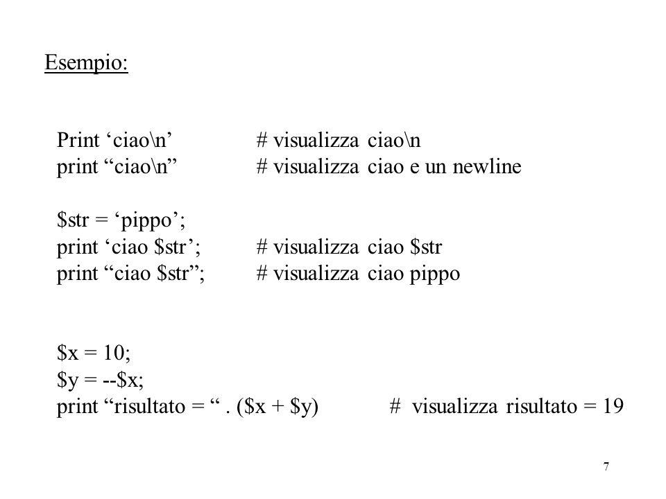7 Esempio: Print 'ciao\n' # visualizza ciao\n print ciao\n # visualizza ciao e un newline $str = 'pippo'; print 'ciao $str';# visualizza ciao $str print ciao $str ;# visualizza ciao pippo $x = 10; $y = --$x; print risultato = .