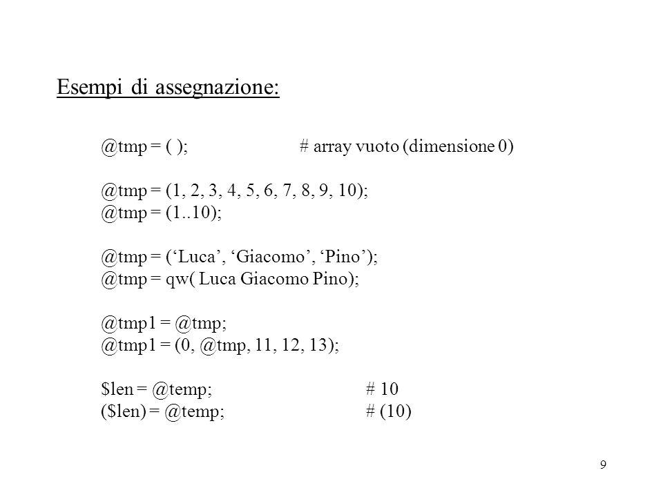 9 Esempi di assegnazione: @tmp = ( );# array vuoto (dimensione 0) @tmp = (1, 2, 3, 4, 5, 6, 7, 8, 9, 10); @tmp = (1..10); @tmp = ('Luca', 'Giacomo', 'Pino'); @tmp = qw( Luca Giacomo Pino); @tmp1 = @tmp; @tmp1 = (0, @tmp, 11, 12, 13); $len = @temp;# 10 ($len) = @temp;# (10)