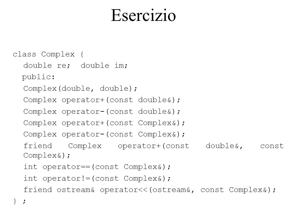 Esercizio class Complex { double re; double im; public: Complex(double, double); Complex operator+(const double&); Complex operator-(const double&); Complex operator+(const Complex&); Complex operator-(const Complex&); friend Complex operator+(const double&, const Complex&); int operator==(const Complex&); int operator!=(const Complex&); friend ostream& operator<<(ostream&, const Complex&); } ;