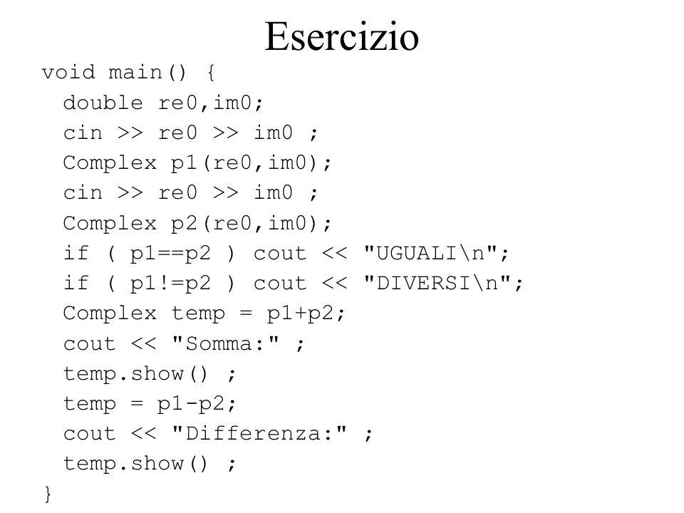 Esercizio void main() { double re0,im0; cin >> re0 >> im0 ; Complex p1(re0,im0); cin >> re0 >> im0 ; Complex p2(re0,im0); if ( p1==p2 ) cout << UGUALI\n ; if ( p1!=p2 ) cout << DIVERSI\n ; Complex temp = p1+p2; cout << Somma: ; temp.show() ; temp = p1-p2; cout << Differenza: ; temp.show() ; }