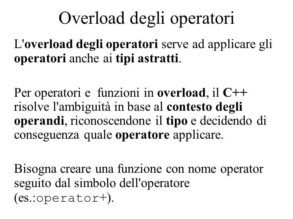 Esercizio class Complex { double re; double im; public: Complex(double, double); Complex operator+(const double&); Complex operator-(const double&); Complex operator+(const Complex&); Complex operator-(const Complex&); friend Complex operator+(const double&, const Complex&); int operator==(const Complex&); int operator!=(const Complex&); friend ostream& operator<<(ostream&, const Complex&); } ;