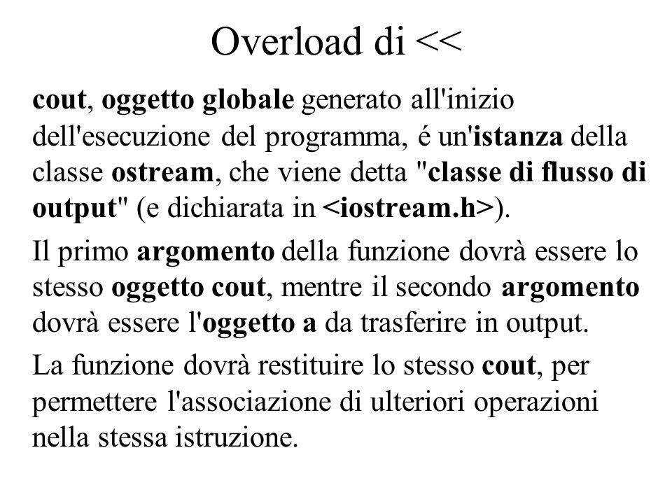 Overload di << La funzione per l overload di << dovrà essere così definita: ostream& operator<<(ostream& out, const A& a) nella funzione ci saranno istruzioni del tipo: out << a.ma; (dove ma è un membro di a) e l istruzione di ritorno sarà: return out.