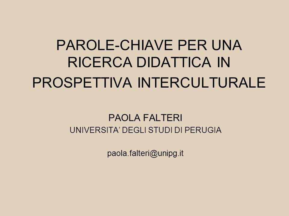 PAROLE-CHIAVE PER UNA RICERCA DIDATTICA IN PROSPETTIVA INTERCULTURALE PAOLA FALTERI UNIVERSITA' DEGLI STUDI DI PERUGIA paola.falteri@unipg.it