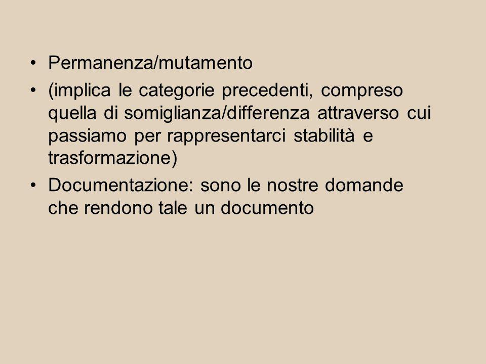 Permanenza/mutamento (implica le categorie precedenti, compreso quella di somiglianza/differenza attraverso cui passiamo per rappresentarci stabilità e trasformazione) Documentazione: sono le nostre domande che rendono tale un documento